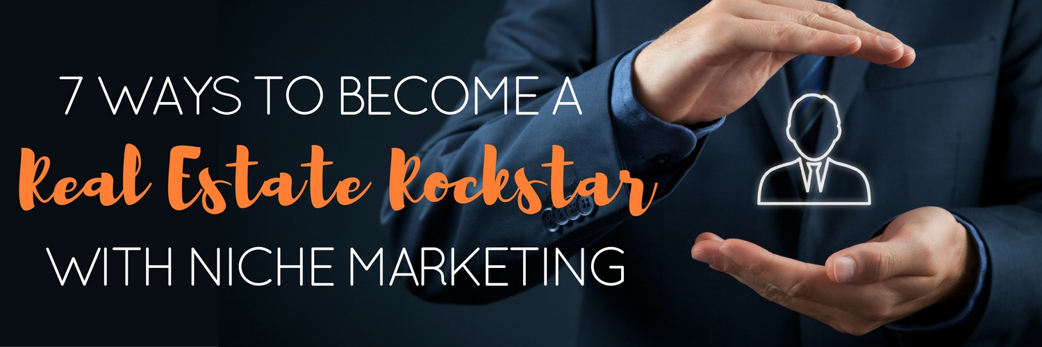 7 Ways to Become a Real Estate Rockstar with Niche Marketing
