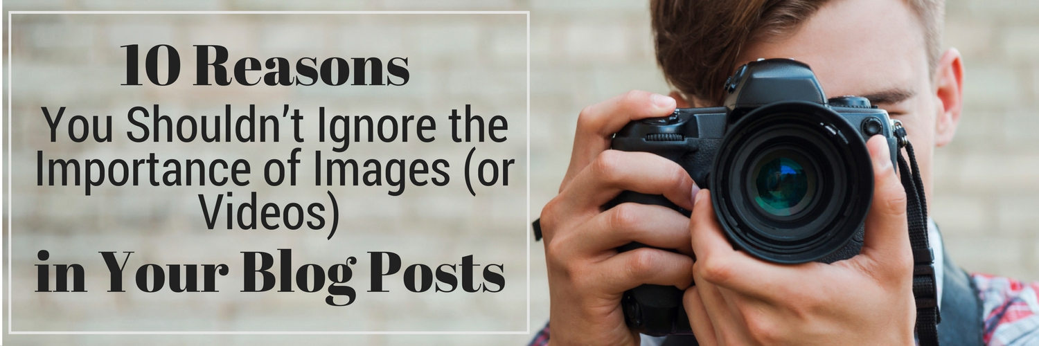 10 Reasons You Shouldn't Ignore the Importance of Images (or Videos) in Your Blog Posts